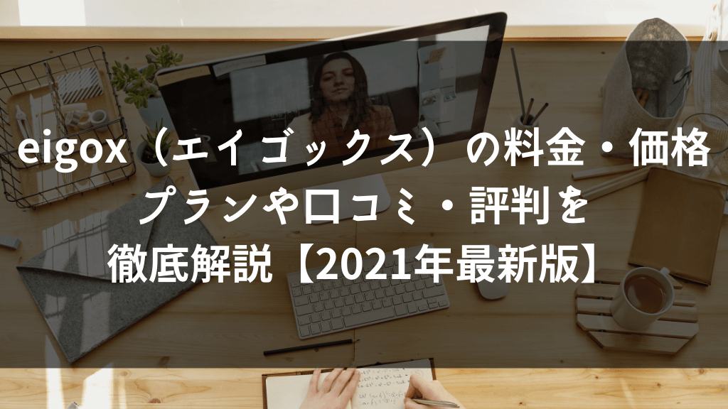 eigox(エイゴックス)の料金・価格プランや口コミ・評判を徹底解説【2021年最新版】